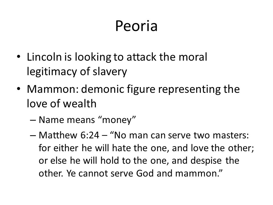 Peoria Lincoln is looking to attack the moral legitimacy of slavery Mammon: demonic figure representing the love of wealth – Name means money – Matthew 6:24 – No man can serve two masters: for either he will hate the one, and love the other; or else he will hold to the one, and despise the other.