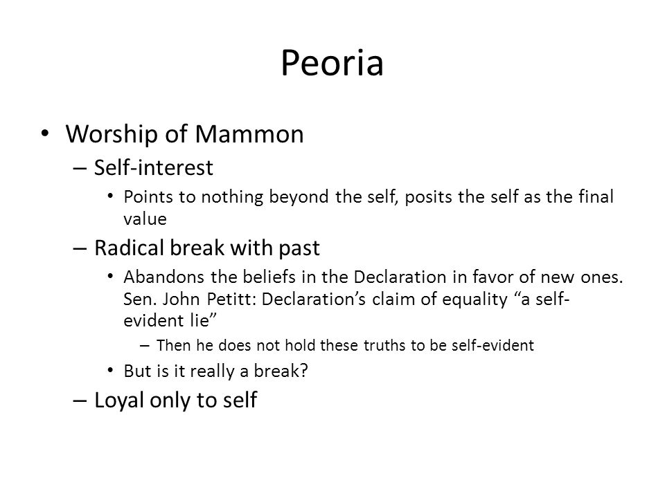 Peoria Worship of Mammon – Self-interest Points to nothing beyond the self, posits the self as the final value – Radical break with past Abandons the beliefs in the Declaration in favor of new ones.