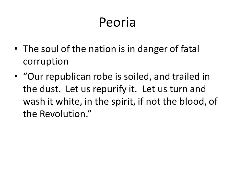 Peoria The soul of the nation is in danger of fatal corruption Our republican robe is soiled, and trailed in the dust.