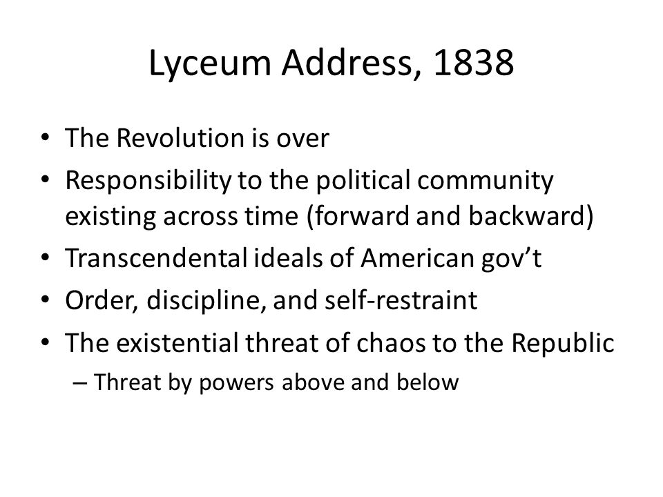 Lyceum Address, 1838 The Revolution is over Responsibility to the political community existing across time (forward and backward) Transcendental ideals of American govt Order, discipline, and self-restraint The existential threat of chaos to the Republic – Threat by powers above and below