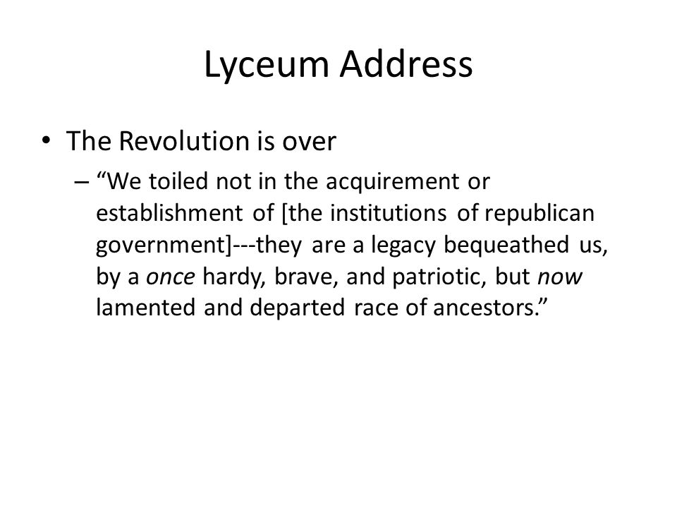 Lyceum Address The Revolution is over – We toiled not in the acquirement or establishment of [the institutions of republican government]---they are a legacy bequeathed us, by a once hardy, brave, and patriotic, but now lamented and departed race of ancestors.