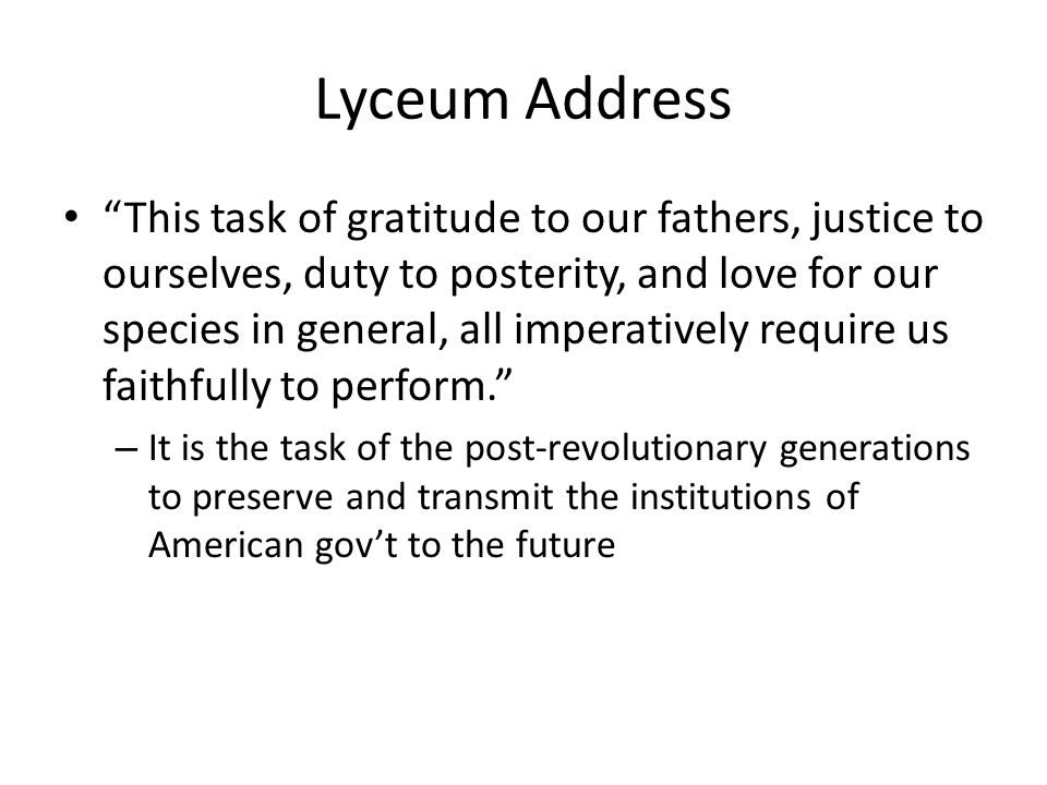 Lyceum Address This task of gratitude to our fathers, justice to ourselves, duty to posterity, and love for our species in general, all imperatively require us faithfully to perform.