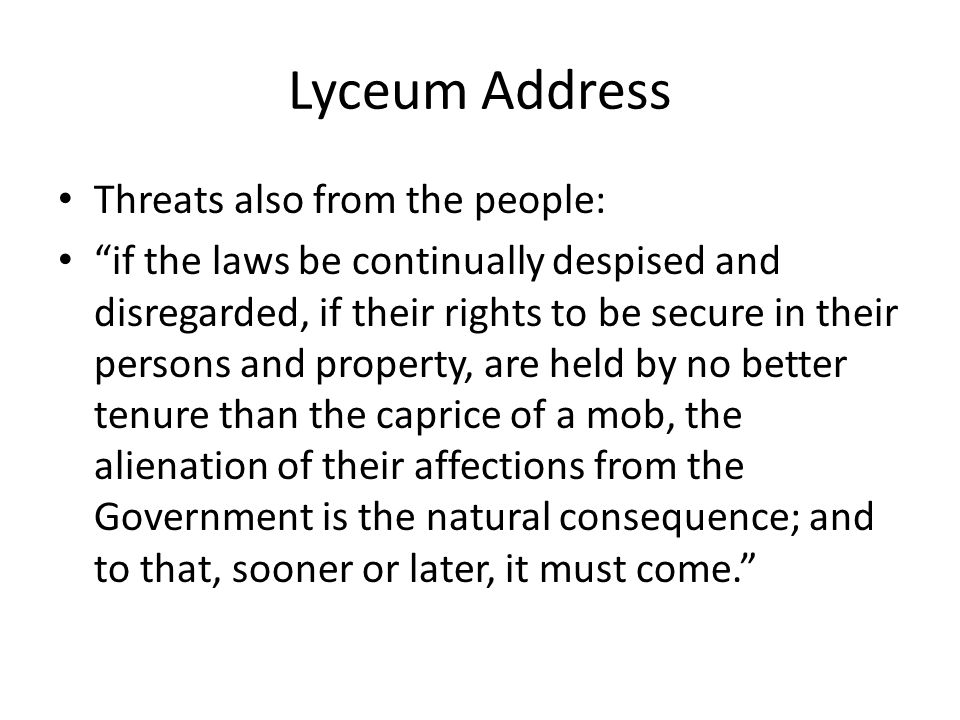 Lyceum Address Threats also from the people: if the laws be continually despised and disregarded, if their rights to be secure in their persons and property, are held by no better tenure than the caprice of a mob, the alienation of their affections from the Government is the natural consequence; and to that, sooner or later, it must come.