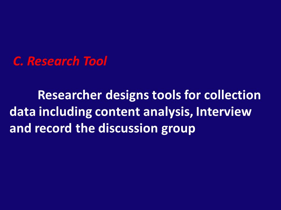 C. Research Tool Researcher designs tools for collection data including content analysis, Interview and record the discussion group