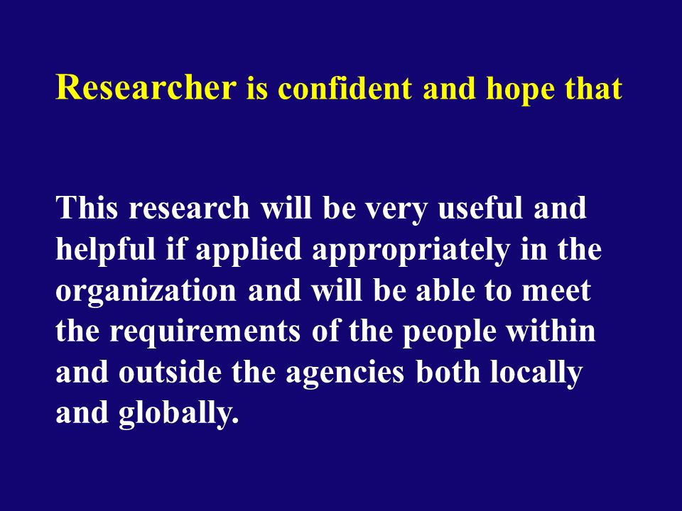 Researcher is confident and hope that This research will be very useful and helpful if applied appropriately in the organization and will be able to meet the requirements of the people within and outside the agencies both locally and globally.