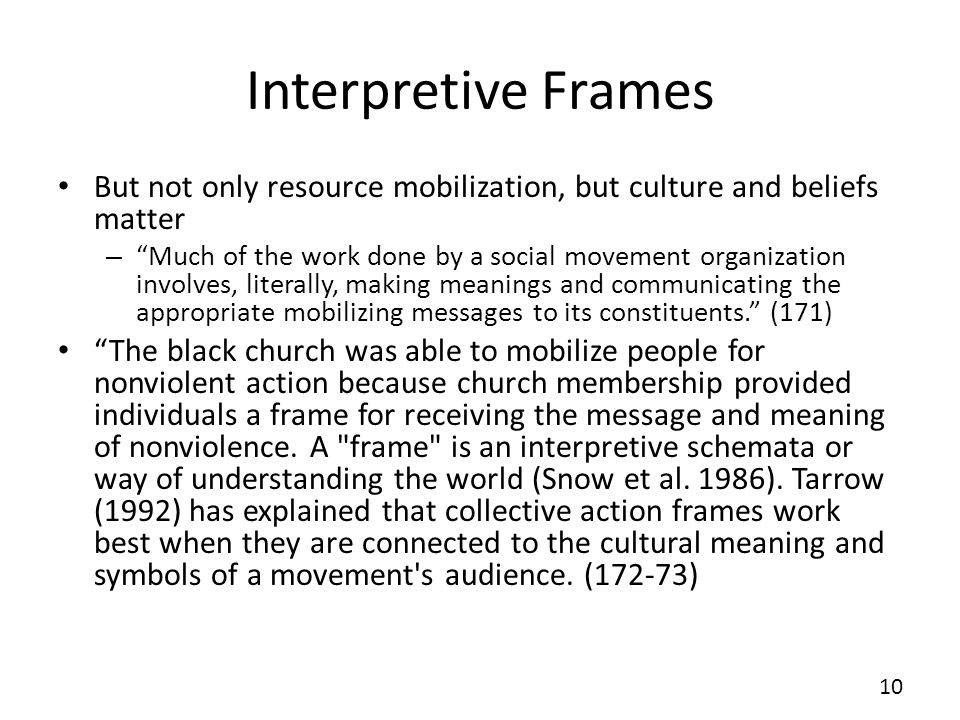 Interpretive Frames But not only resource mobilization, but culture and beliefs matter – Much of the work done by a social movement organization invol