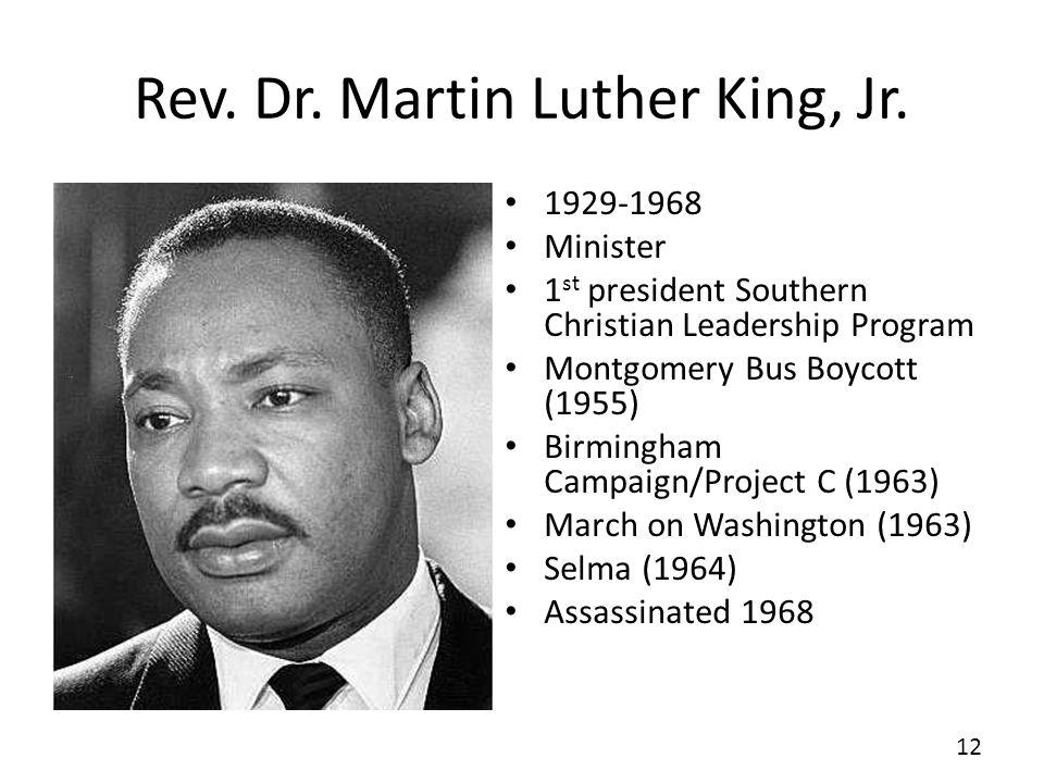 Rev. Dr. Martin Luther King, Jr. 1929-1968 Minister 1 st president Southern Christian Leadership Program Montgomery Bus Boycott (1955) Birmingham Camp