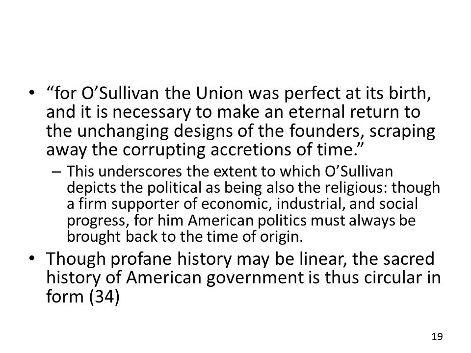 for OSullivan the Union was perfect at its birth, and it is necessary to make an eternal return to the unchanging designs of the founders, scraping away the corrupting accretions of time.