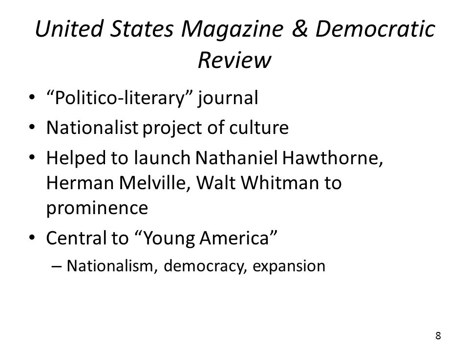 United States Magazine & Democratic Review Politico-literary journal Nationalist project of culture Helped to launch Nathaniel Hawthorne, Herman Melville, Walt Whitman to prominence Central to Young America – Nationalism, democracy, expansion 8