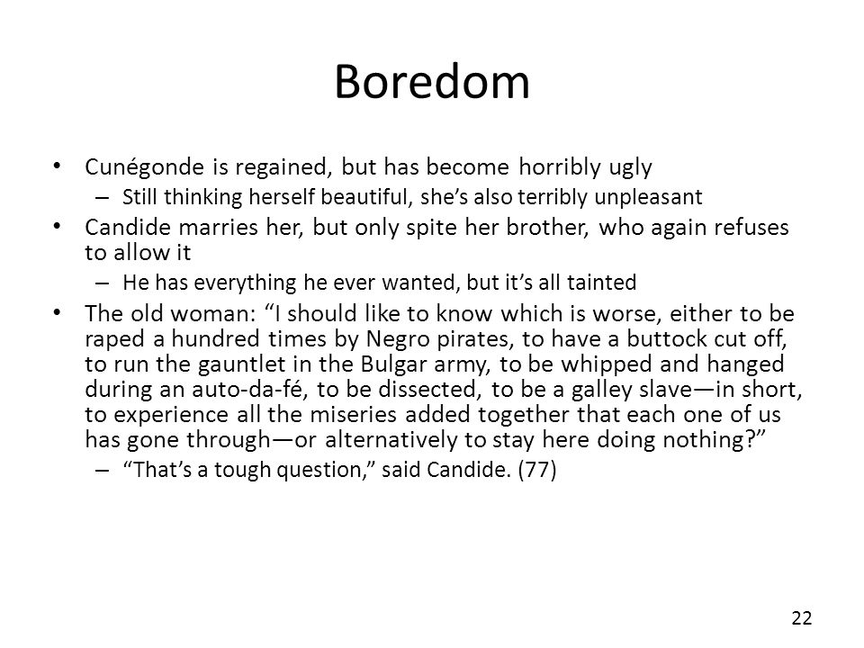 Boredom Cunégonde is regained, but has become horribly ugly – Still thinking herself beautiful, shes also terribly unpleasant Candide marries her, but