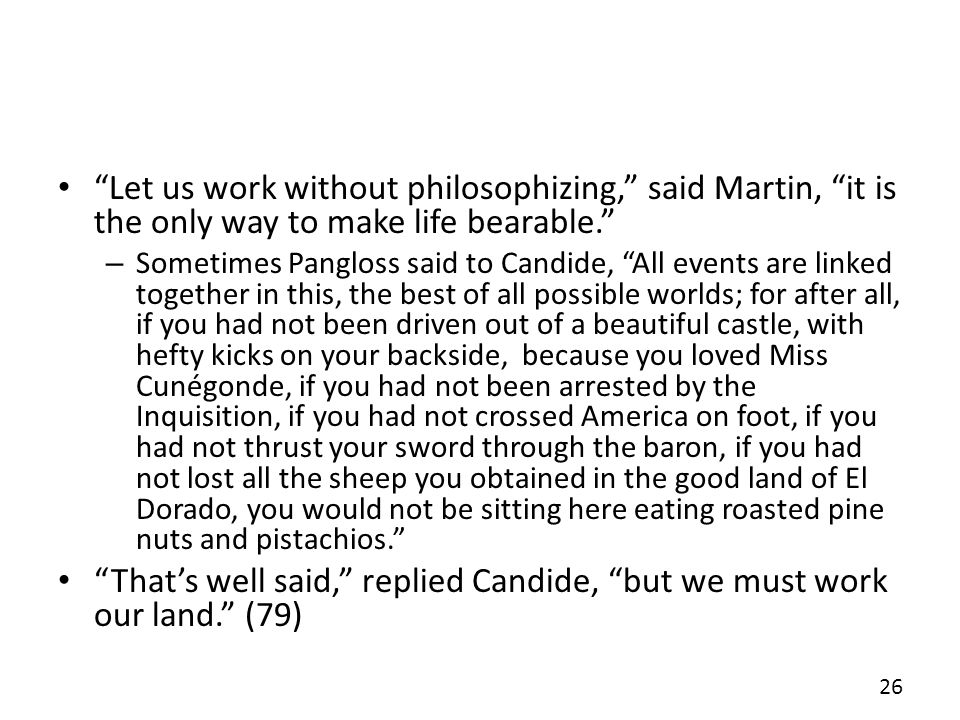 Let us work without philosophizing, said Martin, it is the only way to make life bearable. – Sometimes Pangloss said to Candide, All events are linked