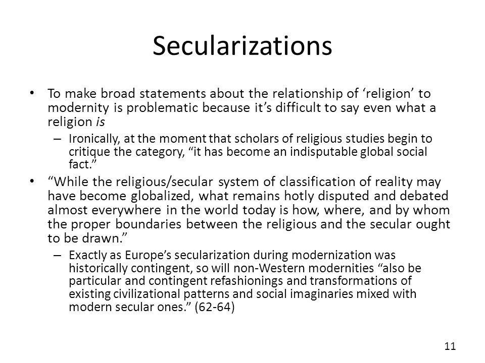 Secularizations To make broad statements about the relationship of religion to modernity is problematic because its difficult to say even what a relig