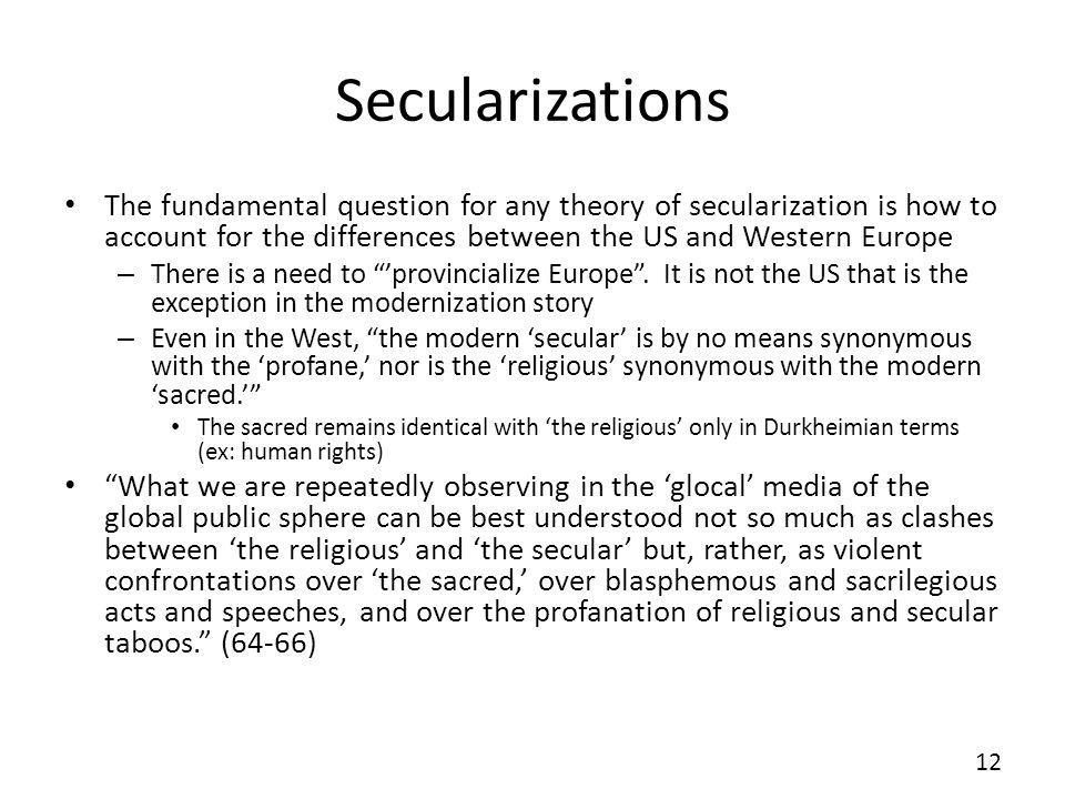 Secularizations The fundamental question for any theory of secularization is how to account for the differences between the US and Western Europe – Th