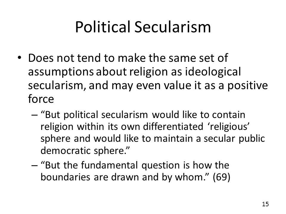 Political Secularism Does not tend to make the same set of assumptions about religion as ideological secularism, and may even value it as a positive f