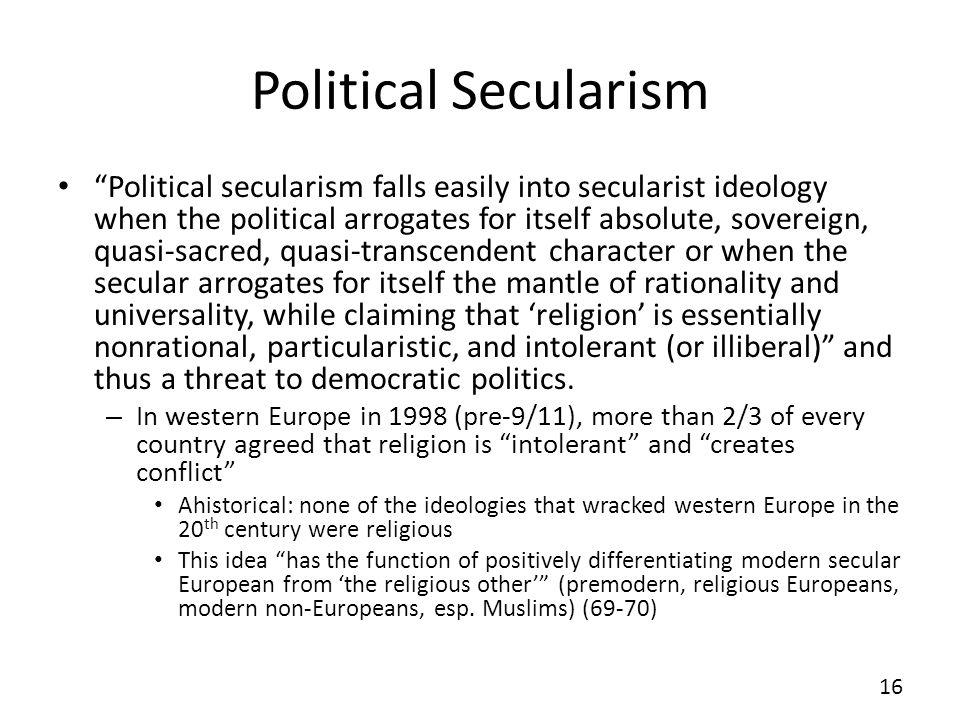 Political Secularism Political secularism falls easily into secularist ideology when the political arrogates for itself absolute, sovereign, quasi-sac