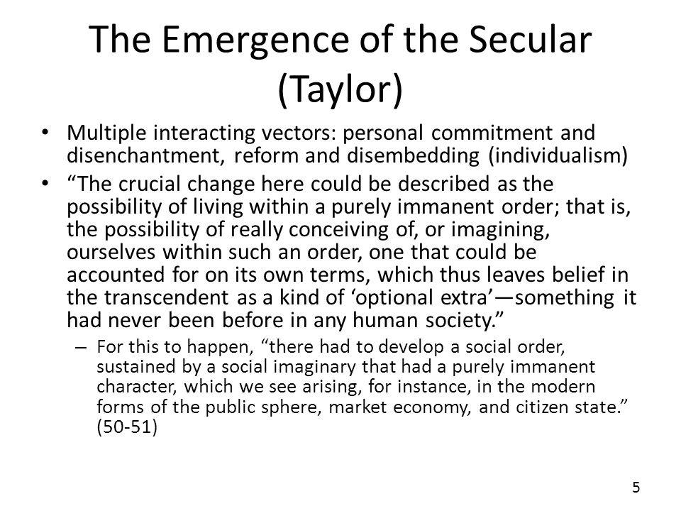 The Emergence of the Secular (Taylor) Multiple interacting vectors: personal commitment and disenchantment, reform and disembedding (individualism) Th