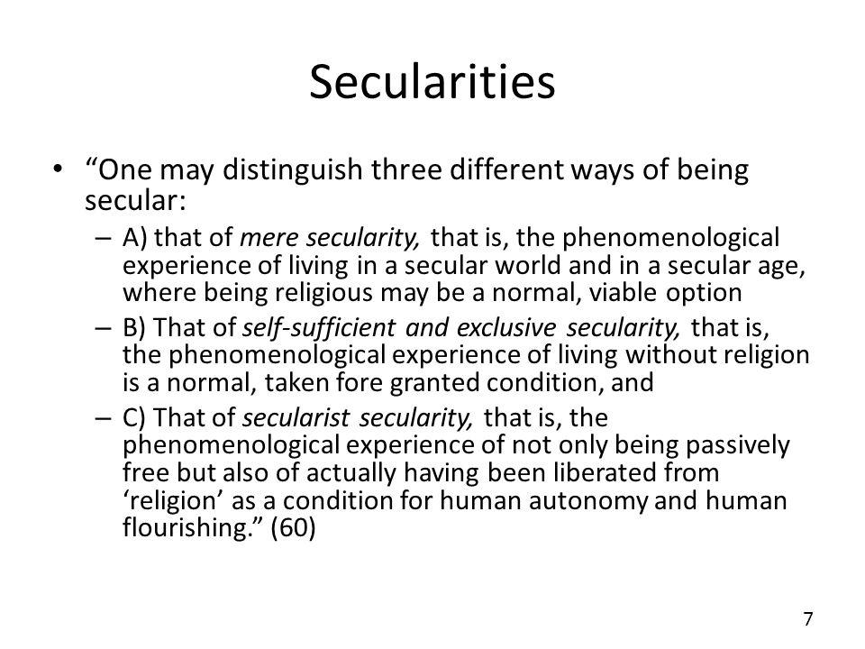 Secularities One may distinguish three different ways of being secular: – A) that of mere secularity, that is, the phenomenological experience of livi