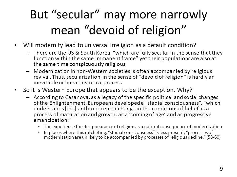But secular may more narrowly mean devoid of religion Will modernity lead to universal irreligion as a default condition? – There are the US & South K