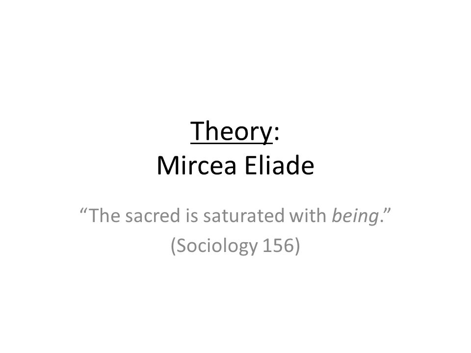 Theory: Mircea Eliade The sacred is saturated with being. (Sociology 156)