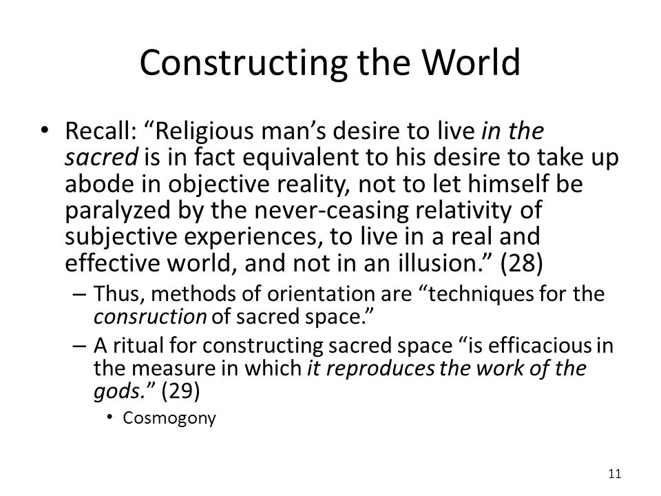 Constructing the World Recall: Religious mans desire to live in the sacred is in fact equivalent to his desire to take up abode in objective reality,