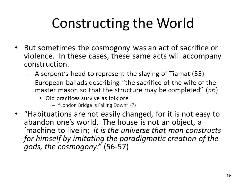 Constructing the World But sometimes the cosmogony was an act of sacrifice or violence. In these cases, these same acts will accompany construction. –