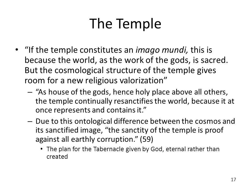 The Temple If the temple constitutes an imago mundi, this is because the world, as the work of the gods, is sacred. But the cosmological structure of