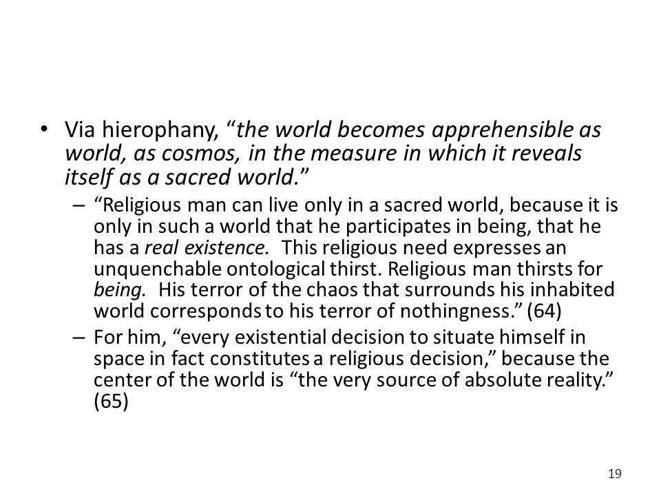Via hierophany, the world becomes apprehensible as world, as cosmos, in the measure in which it reveals itself as a sacred world. – Religious man can