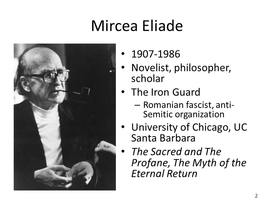 Mircea Eliade 1907-1986 Novelist, philosopher, scholar The Iron Guard – Romanian fascist, anti- Semitic organization University of Chicago, UC Santa B