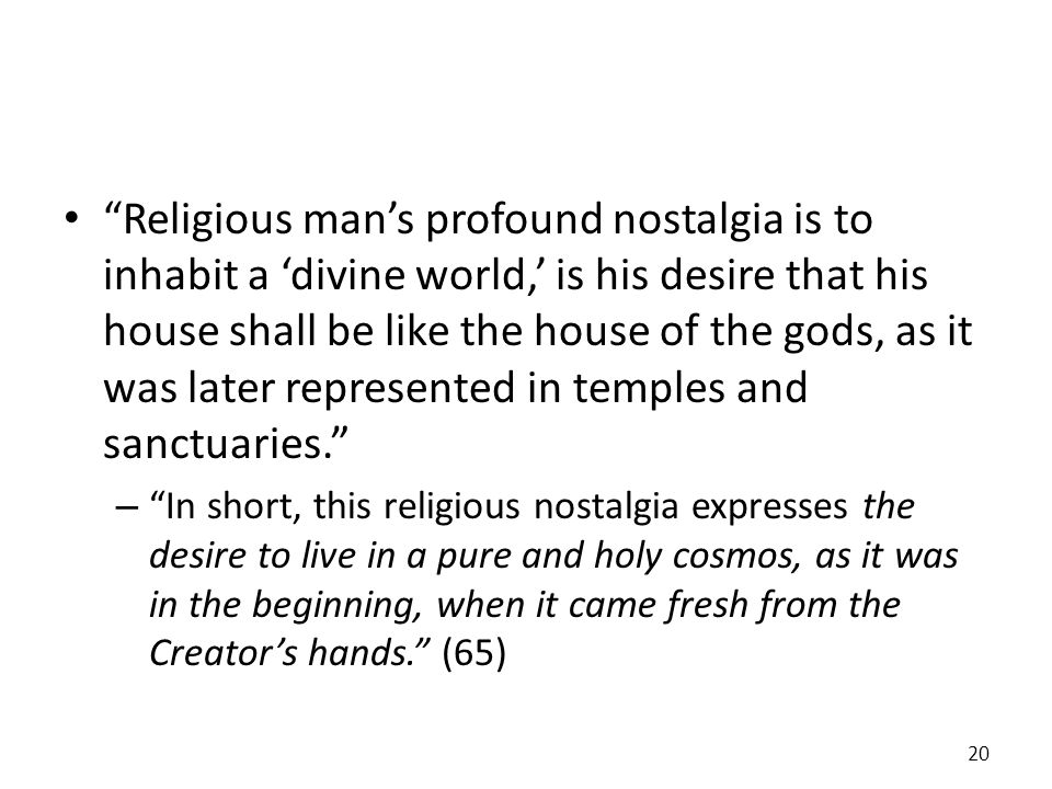 Religious mans profound nostalgia is to inhabit a divine world, is his desire that his house shall be like the house of the gods, as it was later repr