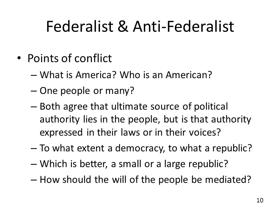 Federalist & Anti-Federalist Points of conflict – What is America? Who is an American? – One people or many? – Both agree that ultimate source of poli
