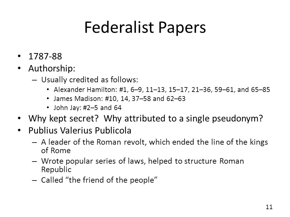 Federalist Papers 1787-88 Authorship: – Usually credited as follows: Alexander Hamilton: #1, 6–9, 11–13, 15–17, 21–36, 59–61, and 65–85 James Madison: