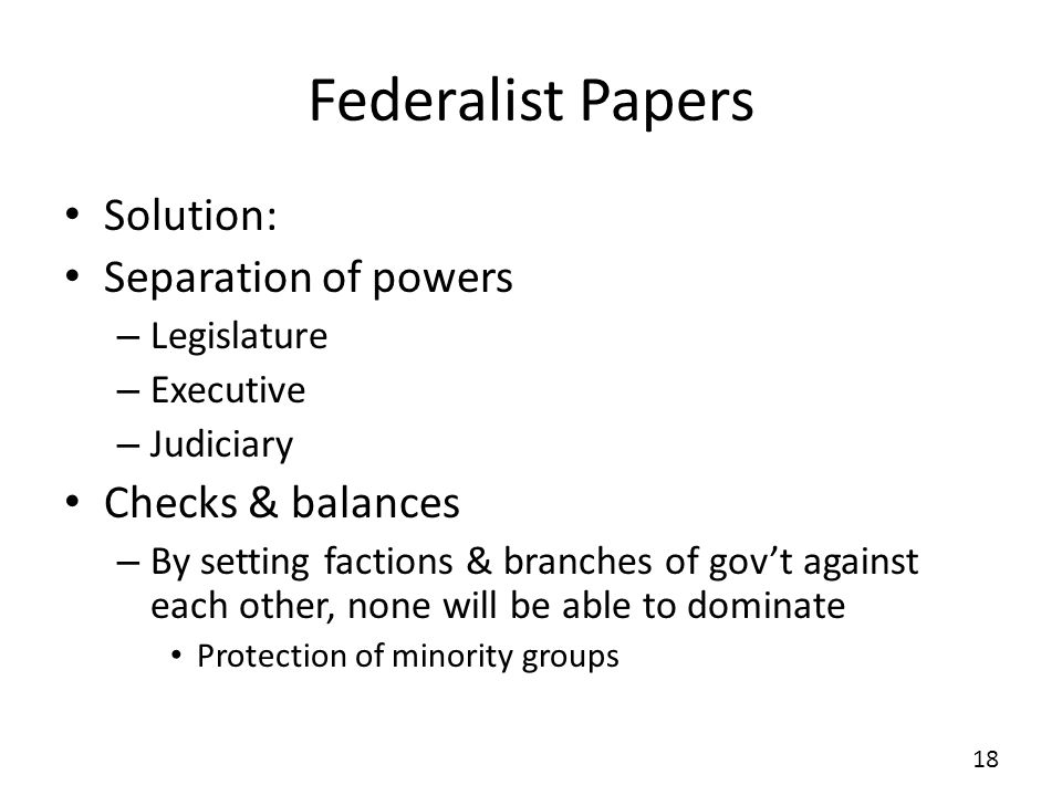 Federalist Papers Solution: Separation of powers – Legislature – Executive – Judiciary Checks & balances – By setting factions & branches of govt agai