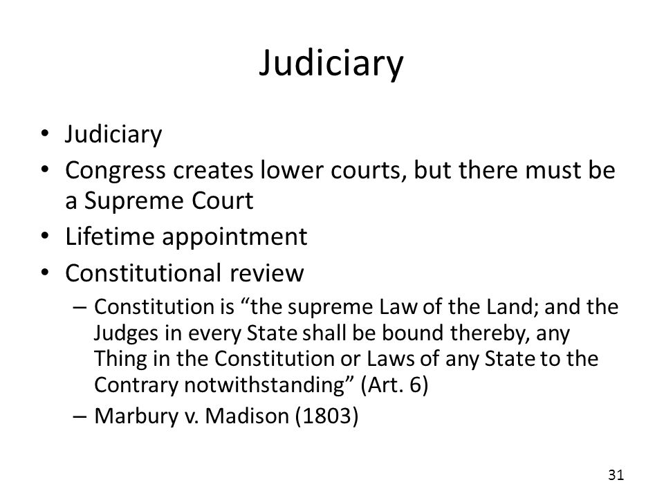 Judiciary Congress creates lower courts, but there must be a Supreme Court Lifetime appointment Constitutional review – Constitution is the supreme La