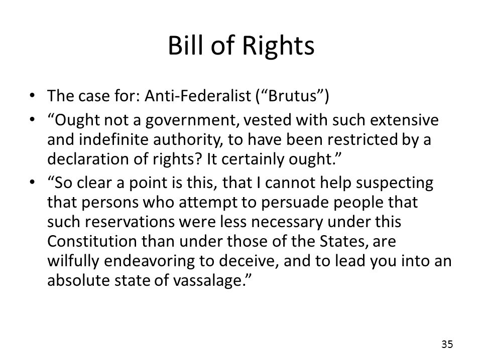 Bill of Rights The case for: Anti-Federalist (Brutus) Ought not a government, vested with such extensive and indefinite authority, to have been restri