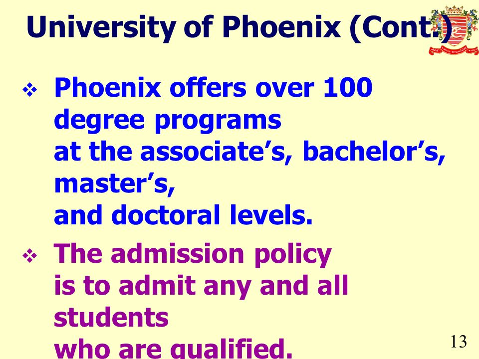 13 University of Phoenix (Cont.) Phoenix offers over 100 degree programs at the associates, bachelors, masters, and doctoral levels. The admission pol