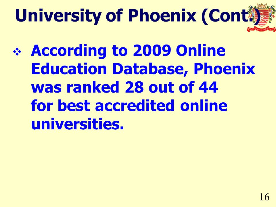 16 University of Phoenix (Cont.) According to 2009 Online Education Database, Phoenix was ranked 28 out of 44 for best accredited online universities.
