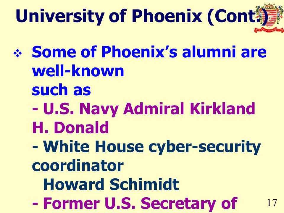 17 University of Phoenix (Cont.) Some of Phoenixs alumni are well-known such as -U.S. Navy Admiral Kirkland H. Donald -White House cyber-security coor