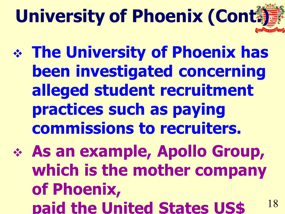 18 University of Phoenix (Cont.) The University of Phoenix has been investigated concerning alleged student recruitment practices such as paying commissions to recruiters.