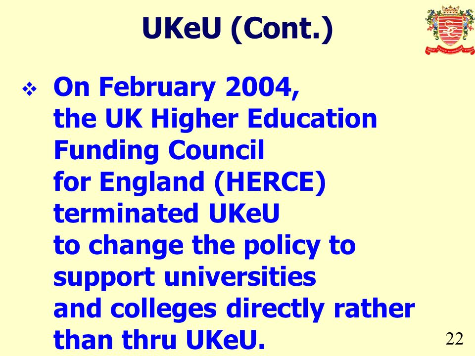 22 On February 2004, the UK Higher Education Funding Council for England (HERCE) terminated UKeU to change the policy to support universities and coll
