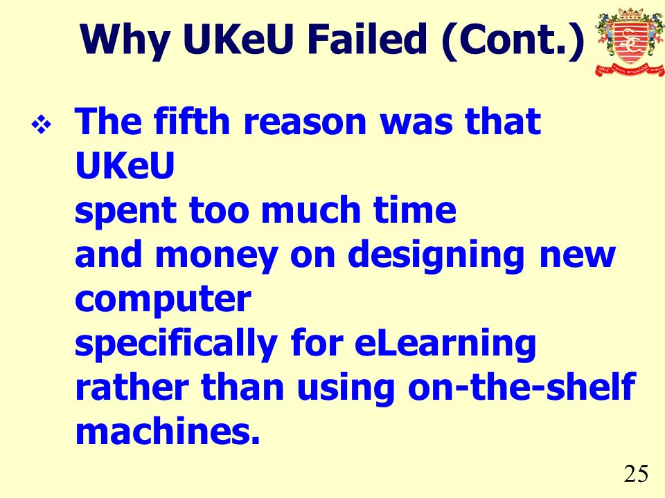 25 The fifth reason was that UKeU spent too much time and money on designing new computer specifically for eLearning rather than using on-the-shelf ma