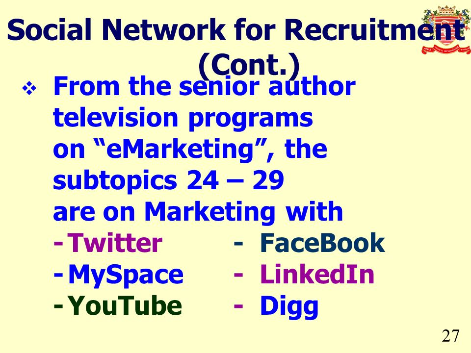 27 Social Network for Recruitment (Cont.) From the senior author television programs on eMarketing, the subtopics 24 – 29 are on Marketing with -Twitter- FaceBook -MySpace- LinkedIn -YouTube- Digg