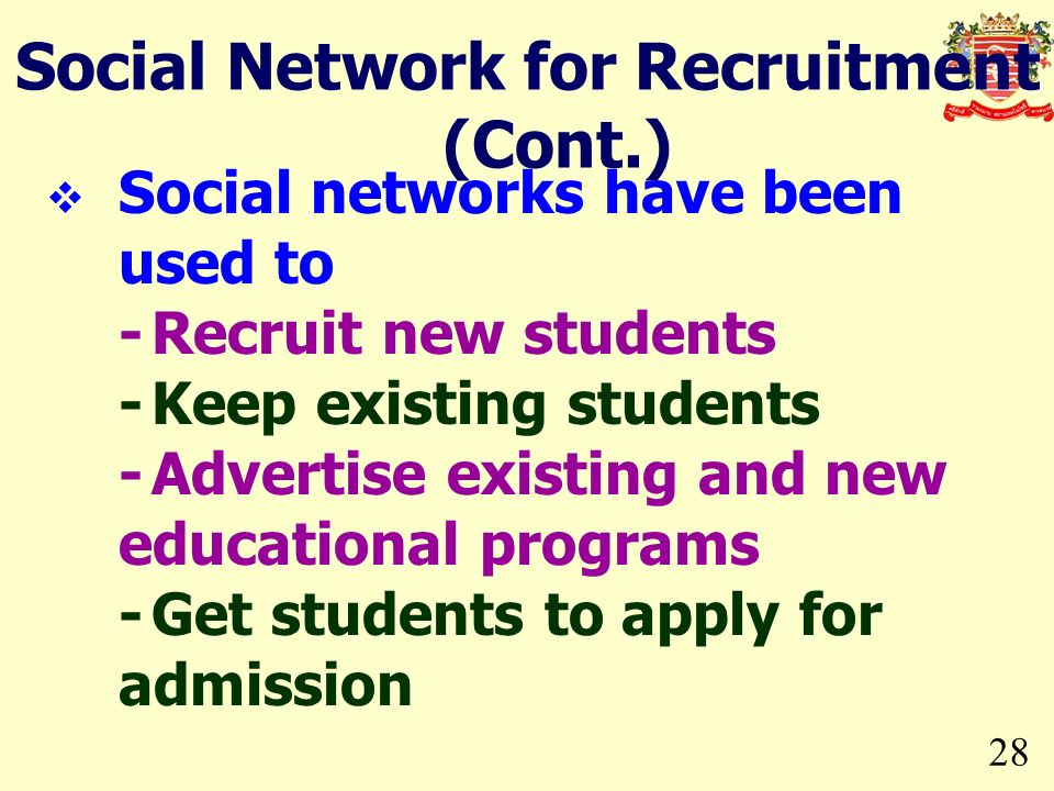 28 Social Network for Recruitment (Cont.) Social networks have been used to -Recruit new students -Keep existing students -Advertise existing and new educational programs -Get students to apply for admission