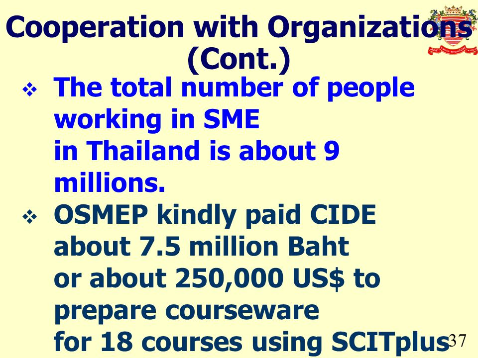 37 Cooperation with Organizations (Cont.) The total number of people working in SME in Thailand is about 9 millions. OSMEP kindly paid CIDE about 7.5