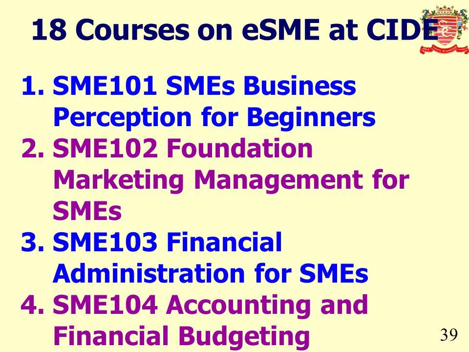 39 1.SME101 SMEs Business Perception for Beginners 2.SME102 Foundation Marketing Management for SMEs 3.SME103 Financial Administration for SMEs 4.SME1