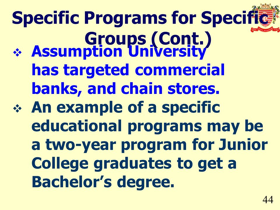 44 Specific Programs for Specific Groups (Cont.) Assumption University has targeted commercial banks, and chain stores. An example of a specific educa
