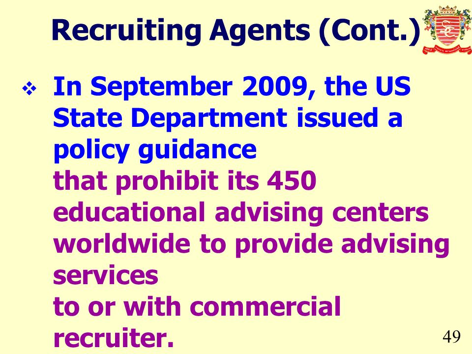 49 In September 2009, the US State Department issued a policy guidance that prohibit its 450 educational advising centers worldwide to provide advising services to or with commercial recruiter.