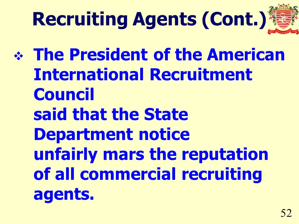 52 The President of the American International Recruitment Council said that the State Department notice unfairly mars the reputation of all commercial recruiting agents.