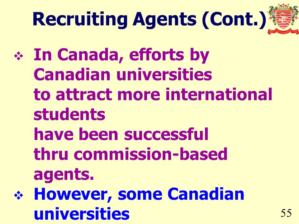 55 In Canada, efforts by Canadian universities to attract more international students have been successful thru commission-based agents. However, some