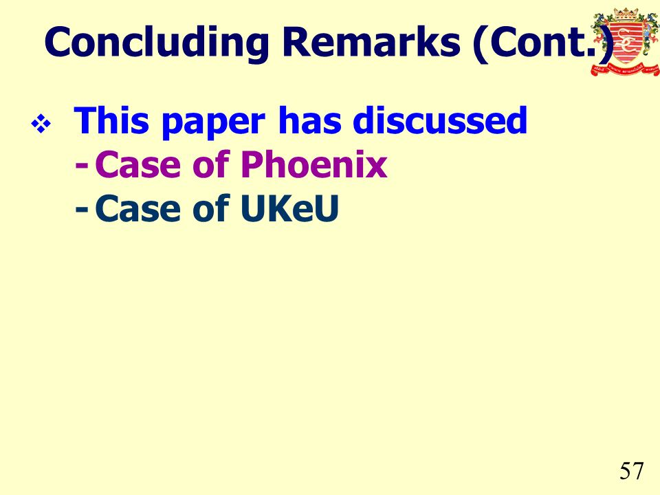 57 Concluding Remarks (Cont.) This paper has discussed -Case of Phoenix -Case of UKeU