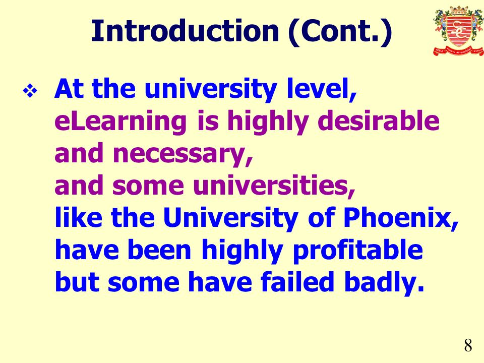 8 Introduction (Cont.) At the university level, eLearning is highly desirable and necessary, and some universities, like the University of Phoenix, ha